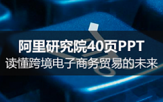 重磅报告:阿里研究院40页PPT读懂跨境电子商务贸易的未来