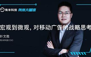 有米大咖谈|叶文胜:宏观到微观,对移动广告的战略思考