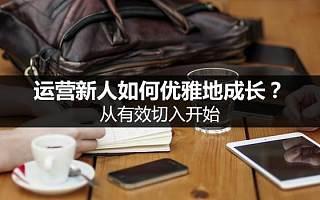 刘玮冬运营手记 | 运营新人如何优雅地成长?从有效切入开始