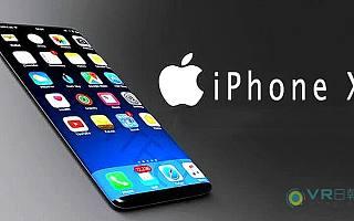 VR日报:传闻缠身?据传苹果要求供应商停止发货iPhone X元件