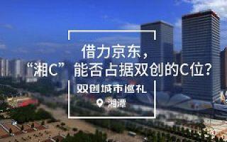 """[双创城市巡礼]湘潭:借力京东,""""湘C""""能否占据双创的C位?"""