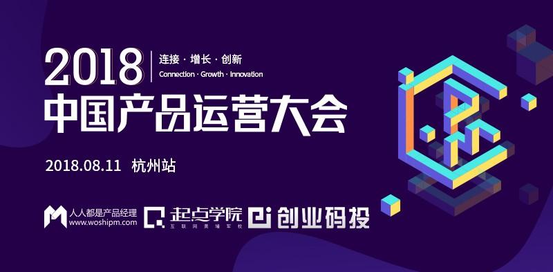 2018中国产品运营大会|7位实战派大咖齐聚杭州,共话互联网产品运营新趋势