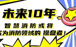 未来10年,<font>智慧消防</font>或将成为消防领域的操盘者!