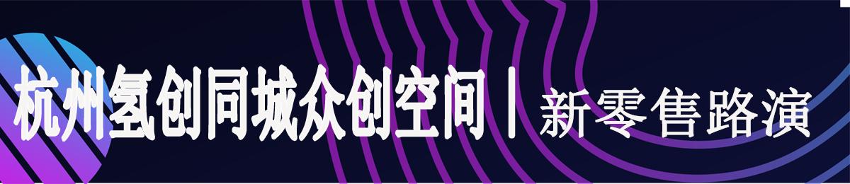 氢创同城|寻找新零售领域的优质项目-杭州零售生态专场创业路演