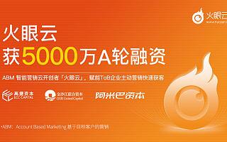 获5000万元A轮融资,ABM技术服务商火眼云打造一站式营销解决方案