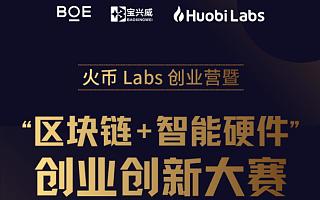 """火币Labs创业营暨""""区块链+智能硬件""""创业创新大赛报名火热进行中"""
