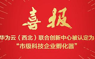 """喜报丨华为云(西北)联合创新中心喜提西安""""市级科技企业孵化器"""""""