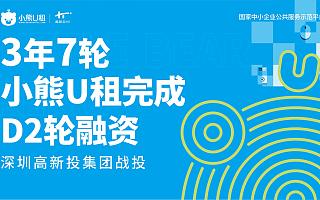 3年7轮,小熊U租完成D2轮融资,获深圳高新投战投