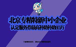 北京专精特新中小企业认定服务券,最高补贴60万