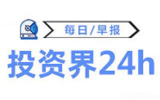 投资界24h|华为正式杀入医疗器械;恒大首车将于明年初下线;河南拟设300亿铁路产业投资基金